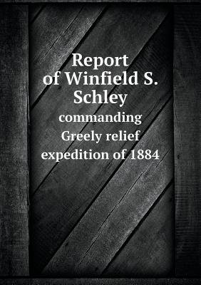 Report of Winfield S. Schley Commanding Greely Relief Expedition of 1884 (Paperback): Winfield S. Schley