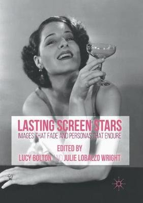 Lasting Screen Stars - Images that Fade and Personas that Endure (Paperback, 1st ed. 2016): Lucy Bolton, Julie Lobalzo Wright