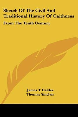 Sketch of the Civil and Traditional History of Caithness - From the Tenth Century (Paperback): James T. Calder