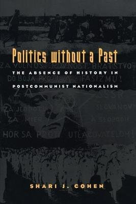 Politics without a Past - The Absence of History in Postcommunist Nationalism (Paperback): Shari J. Cohen