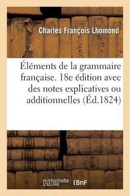 Elements de La Grammaire Francaise. 18e Edition Avec Des Notes Explicatives Ou Additionnelles (French, Paperback): Charles...