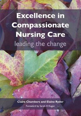 Excellence in Compassionate Nursing Care - Leading the Change (Paperback, 1 New Ed): Claire Chambers, Elaine Ryder