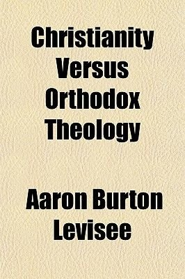 Christianity Versus Orthodox Theology; Or, the Deception Unmasked (Paperback): Aaron Burton Levisee