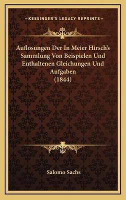 Auflosungen Der in Meier Hirsch's Sammlung Von Beispielen Und Enthaltenen Gleichungen Und Aufgaben (1844) (English,...