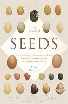 The Triumph of Seeds - How Grains, Nuts, Kernels, Pulses, and Pips Conquered the Plant Kingdom and Shaped Human History...