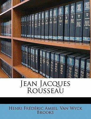 Jean Jacques Rousseau (Paperback): Henri-Frederic Amiel, Van Wyck Brooks