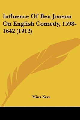 Influence of Ben Jonson on English Comedy, 1598-1642 (1912) (Paperback): Mina Kerr