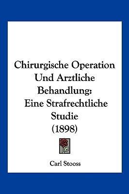 Chirurgische Operation Und Arztliche Behandlung - Eine Strafrechtliche Studie (1898) (English, German, Paperback): Carl Stooss