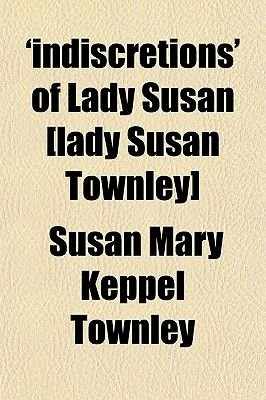 'Indiscretions' of Lady Susan [Lady Susan Townley] (Paperback): Susan Mary Keppel Townley