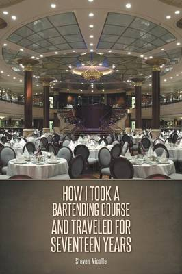 How I Took a Bartending Course and Traveled for Seventeen Years (Paperback): Steven Nicolle