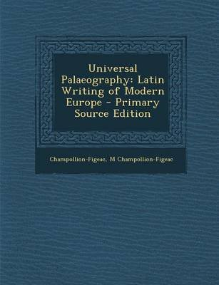 Universal Palaeography - Latin Writing of Modern Europe (Paperback): Champollion-Figeac, M. Champollion-Figeac