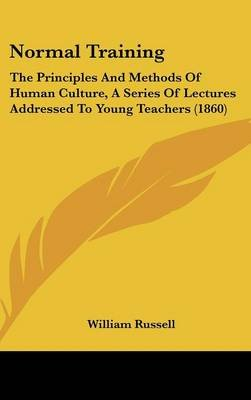 Normal Training - The Principles And Methods Of Human Culture, A Series Of Lectures Addressed To Young Teachers (1860)...