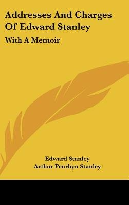 Addresses and Charges of Edward Stanley - With a Memoir (Hardcover): Edward Stanley