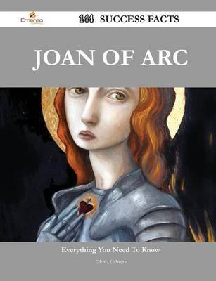 Joan of Arc 144 Success Facts - Everything You Need to Know about Joan of Arc (Paperback): Gloria Cabrera