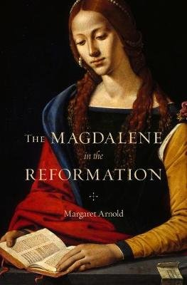 The Magdalene in the Reformation (Hardcover): Margaret Arnold