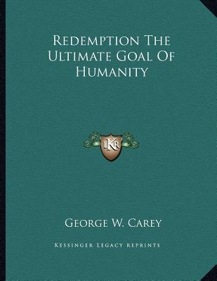 Redemption the Ultimate Goal of Humanity (Paperback): George W. Carey
