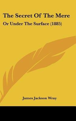 The Secret Of The Mere - Or Under The Surface (1885) (Hardcover): James Jackson Wray