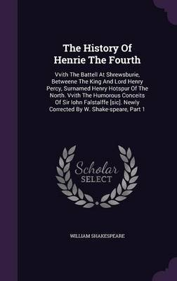 The History of Henrie the Fourth - Vvith the Battell at Shrewsburie, Betweene the King and Lord Henry Percy, Surnamed Henry...