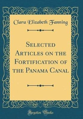 Selected Articles on the Fortification of the Panama Canal (Classic Reprint) (Hardcover): Clara Elizabeth Fanning