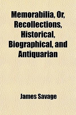Memorabilia, Or, Recollections, Historical, Biographical, and Antiquarian (Paperback): James Savage