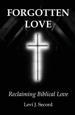 Forgotten Love - Reclaiming Biblical Love (Paperback): Levi J Secord