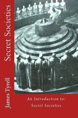 Secret Societies - An Introduction To: Secret Societies (Paperback): James Tyrell