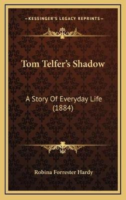 Tom Telfer's Shadow - A Story of Everyday Life (1884) a Story of Everyday Life (1884) (Hardcover): Robina Forrester Hardy