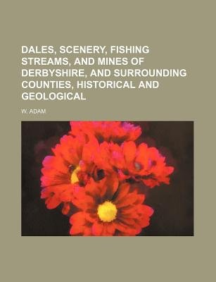 Dales, Scenery, Fishing Streams, and Mines of Derbyshire, and Surrounding Counties, Historical and Geological (Paperback): W...