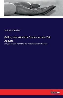 Gallus, Oder Romische Szenen Aus Der Zeit Augusts (German, Paperback): Wilhelm Becker