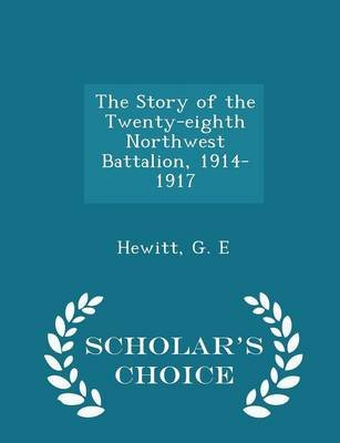 The Story of the Twenty-Eighth Northwest Battalion, 1914-1917 - Scholar's Choice Edition (Paperback): Hewitt G. E