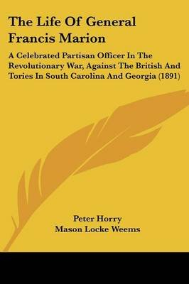 The Life of General Francis Marion - A Celebrated Partisan Officer in the Revolutionary War, Against the British and Tories in...