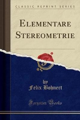 Elementare Stereometrie (Classic Reprint) (German, Paperback): Felix Bohnert