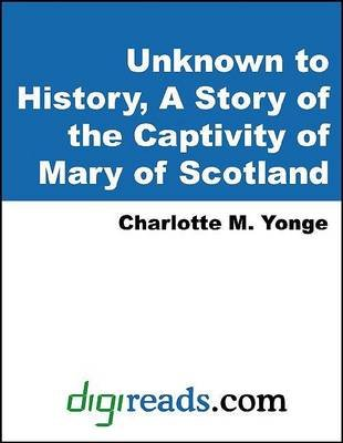 Unknown to History, a Story of the Captivity of Mary of Scotland (Electronic book text): Charlotte Mary Yonge