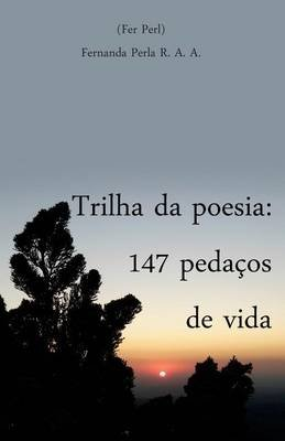 Trilha Da Poesia - 147 Pedacos de Vida (Portuguese, Paperback): Fernanda Perla R a A