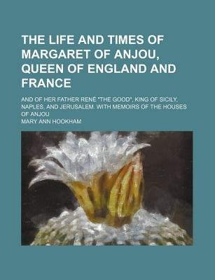 The Life and Times of Margaret of Anjou, Queen of England and France (Volume 2); And of Her Father Rene the Good, King of...