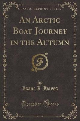 An Arctic Boat Journey in the Autumn (Classic Reprint) (Paperback): Isaac I. Hayes