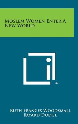 Moslem Women Enter a New World (Hardcover): Ruth Frances Woodsmall
