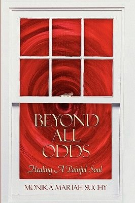 Beyond All Odds - Healing A Painful Soul (Hardcover): Monika Mariah Suchy