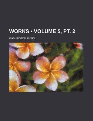 Works (Volume 5, PT. 2) (Paperback): Washington Irving