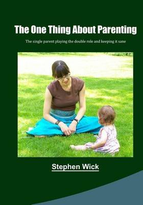 The One Thing about Parenting - A Single Parent and Watching Over a Kid Grow Into a Parent (Paperback): Stephen Wick