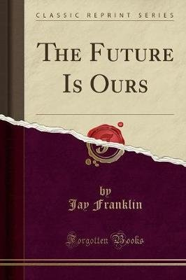 The Future Is Ours (Classic Reprint) (Paperback): Jay Franklin