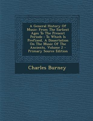 A General History of Music - From the Earliest Ages to the Present Periode: To Which Is Prefixed, a Dissertation on the Music...