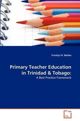 Primary Teacher Education in Trinidad & Tobago (Paperback): Franklyn N. Baldeo
