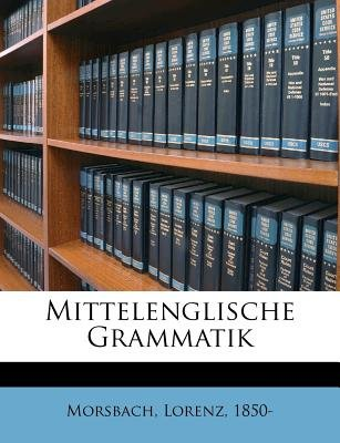 Mittelenglische Grammatik (English, German, Paperback): Lorenz Morsbach, Morsbach Lorenz 1850-