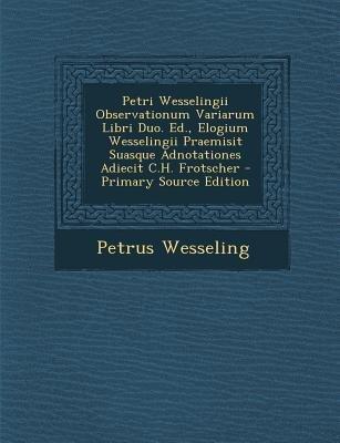 Petri Wesselingii Observationum Variarum Libri Duo. Ed., Elogium Wesselingii Praemisit Suasque Adnotationes Adiecit C.H....