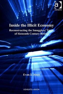 Inside the Illicit Economy - Reconstructing the Smugglers' Trade of Sixteenth Century Bristol (Electronic book text, New...