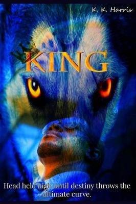 King - Head Held High Until Destiny Throws the Ultimate Curve... (Paperback): Mrs K. K. Harris