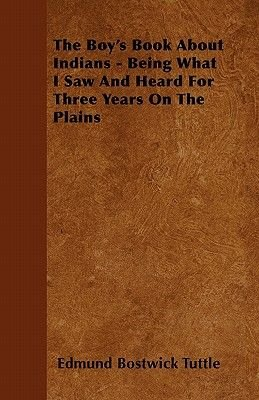 The Boy's Book About Indians - Being What I Saw And Heard For Three Years On The Plains (Paperback): Edmund Bostwick Tuttle