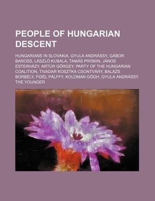 People of Hungarian Descent - Hungarians in Slovakia, Gyula Andrassy, Gabor Baross, Laszlo Kubala, Tamas Priskin, Janos...