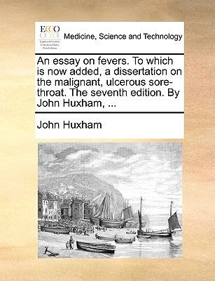 An Essay on Fevers. to Which Is Now Added, a Dissertation on the Malignant, Ulcerous Sore-Throat. the Seventh Edition. by John...